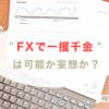 """""""FXで一攫千金""""は可能か妄想か?"""